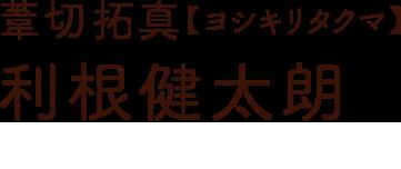 葦切拓真【ヨシキリタクマ】利根健太郎