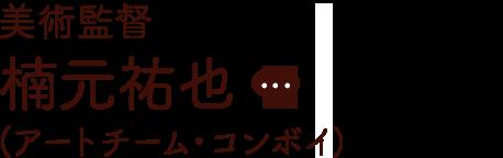美術監督 楠元祐也(アートチーム・コンボイ)